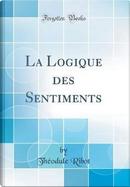 La Logique des Sentiments (Classic Reprint) by Théodule Ribot