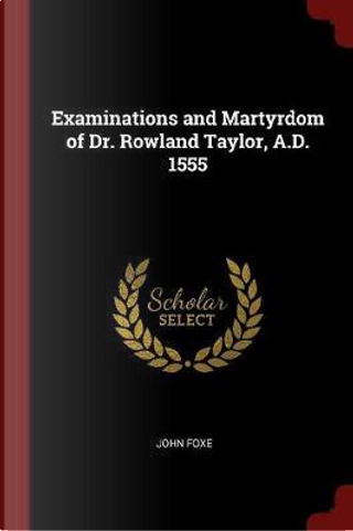 Examinations and Martyrdom of Dr. Rowland Taylor, A.D. 1555 by John Foxe