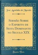 Sermão Sobre o Espirito de Seita Dominante no Seculo XIX (Classic Reprint) by José Agostinho de Macedo
