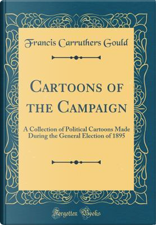 Cartoons of the Campaign by Francis Carruthers Gould