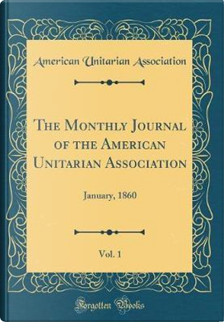 The Monthly Journal of the American Unitarian Association, Vol. 1 by American Unitarian Association