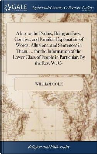 A Key to the Psalms, Being an Easy, Concise, and Familiar Explanation of Words, Allusions, and Sentences in Them, ... for the Information of the Lower Class of People in Particular. by the Rev. W. C- by William Cole