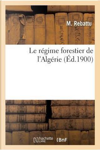 Le Regime Forestier de l'Algérie by Rebattu-M