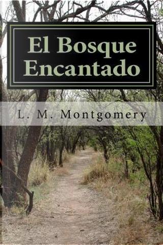 El Bosque Encantado by L. M. Montgomery