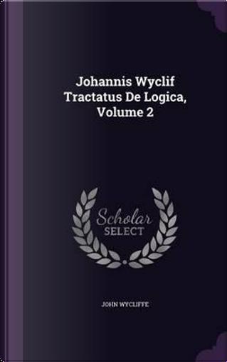 Johannis Wyclif Tractatus de Logica, Volume 2 by John Wycliffe