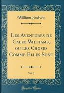 Les Aventures de Caleb Williams, ou les Choses Comme Elles Sont, Vol. 2 (Classic Reprint) by William Godwin