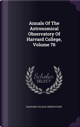 Annals of the Astronomical Observatory of Harvard College, Volume 76 by Harvard College Observatory