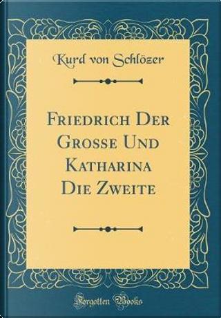 Friedrich Der Große Und Katharina Die Zweite (Classic Reprint) by Kurd von Schlözer