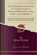 On the Present Condition of United Canada, as Regards Her Agriculture, Trade, and Commerce = by Henry Taylor