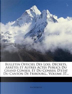 Bulletin Officiel Des Lois, Decrets, Arretes Et Autres Actes Publics Du Grand Conseil Et Du Conseil D'Etat Du Canton de Fribourg, Volume 37. by ANONYMOUS