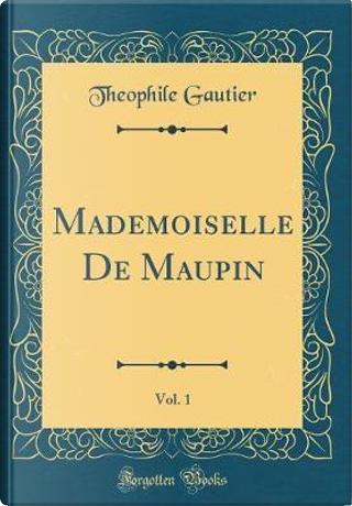 Mademoiselle De Maupin, Vol. 1 (Classic Reprint) by THEOPHILE GAUTIER