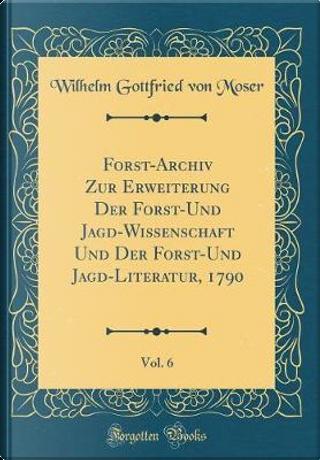 Forst-Archiv Zur Erweiterung Der Forst-Und Jagd-Wissenschaft Und Der Forst-Und Jagd-Literatur, 1790, Vol. 6 (Classic Reprint) by Wilhelm Gottfried von Moser