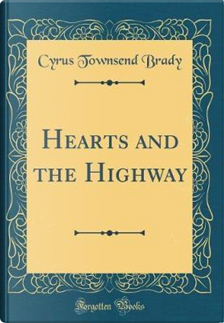 Hearts and the Highway (Classic Reprint) by Cyrus Townsend Brady