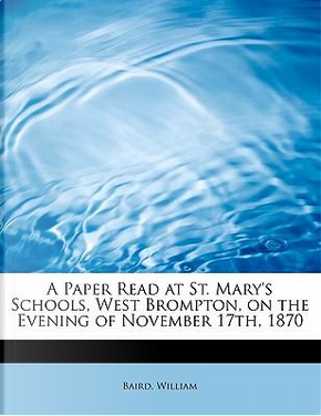 A Paper Read at St. Mary's Schools, West Brompton, on the Evening of November 17th, 1870 by Baird William
