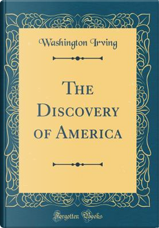 The Discovery of America (Classic Reprint) by Washington Irving