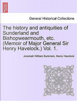 The History and Antiquities of Sunderland and Bishopwearmouth, Etc. (Memoir of Major General Sir Henry Havelock.) Vol. 1 by Jeremiah William Summers