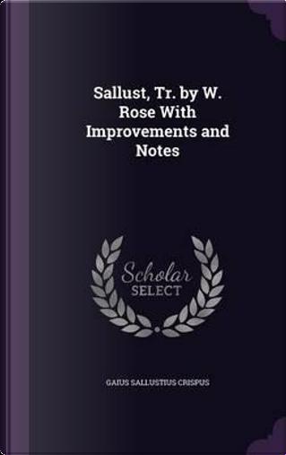 Sallust, Tr. by W. Rose with Improvements and Notes by Gaius Sallustius Crispus