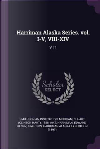Harriman Alaska Series. Vol. I-V, VIII-XIV by Smithsonian Institution