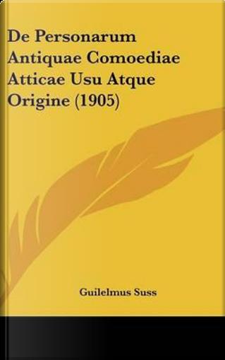 de Personarum Antiquae Comoediae Atticae Usu Atque Origine (1905) by Guilelmus Suss