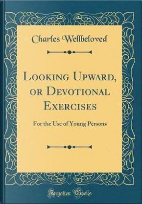 Looking Upward, or Devotional Exercises by Charles Wellbeloved