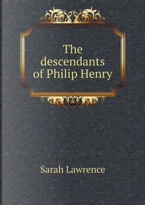 The Descendants of Philip Henry by Sarah Lawrence