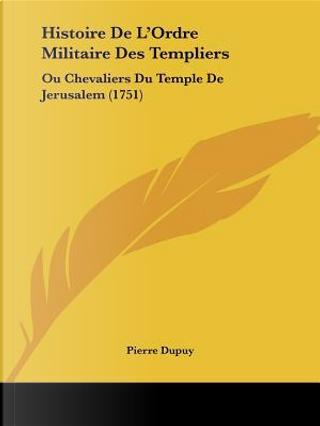 Histoire de L'Ordre Militaire Des Templiers by Pierre Dupuy