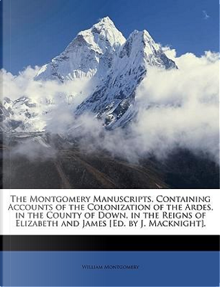 The Montgomery Manuscripts. Containing Accounts of the Colonization of the Ardes, in the County of Down, in the Reigns of Elizabeth and James [Ed. by by William Montgomery