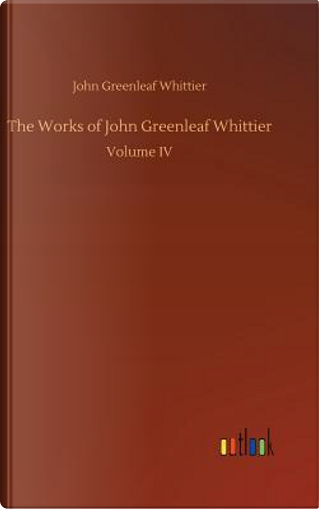 The Works of John Greenleaf Whittier by John Greenleaf Whittier