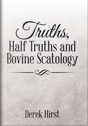 Truths, Half Truths and Bovine Scatology by Derek Hirst