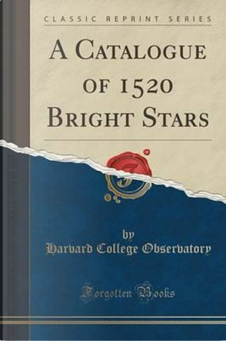 A Catalogue of 1520 Bright Stars (Classic Reprint) by Harvard College Observatory