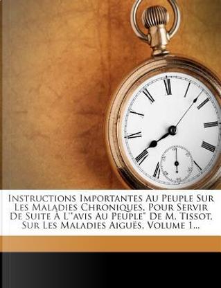 Instructions Importantes Au Peuple Sur Les Maladies Chroniques, Pour Servir de Suite L'Avis Au Peuple de M. Tissot, Sur Les Maladies Aigu S, Volume 1. by Philippe Fermin