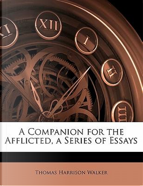 A Companion for the Afflicted, a Series of Essays by Thomas Harrison Walker