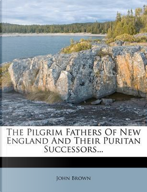 The Pilgrim Fathers of New England and Their Puritan Successors by John Brown