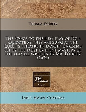 The Songs to the New Play of Don Quixote as They Are Sung at the Queen's Theatre in Dorset Garden / Set by the Most Eminent Masters of the Age; All Written by Mr. D'Urfey. (1694) by Thomas D'Urfey
