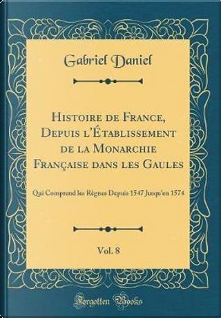 Histoire de France, Depuis l'Établissement de la Monarchie Française dans les Gaules, Vol. 8 by Gabriel Daniel