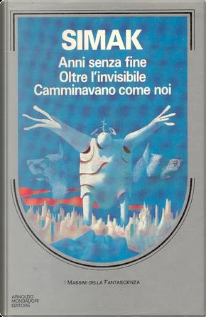 Anni senza fine - Oltre l'invisibile - Camminavano come noi by Clifford D. Simak