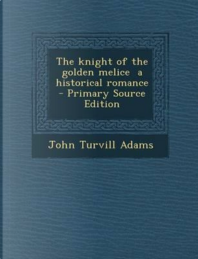The Knight of the Golden Melice a Historical Romance by John Turvill Adams