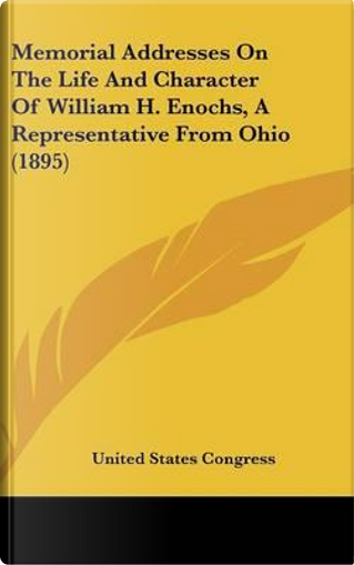 Memorial Addresses on the Life and Character of William H. Enochs, a Representative from Ohio (1895) by States Congress United States Congress