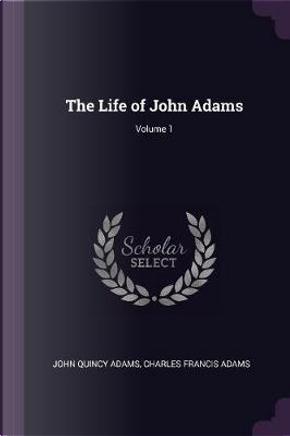 The Life of John Adams; Volume 1 by John Quincy Adams