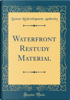 Waterfront Restudy Material (Classic Reprint) by Boston Redevelopment Authority