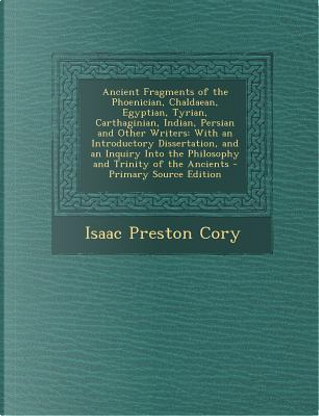 Ancient Fragments of the Phoenician, Chaldaean, Egyptian, Tyrian, Carthaginian, Indian, Persian and Other Writers by Isaac Preston Cory