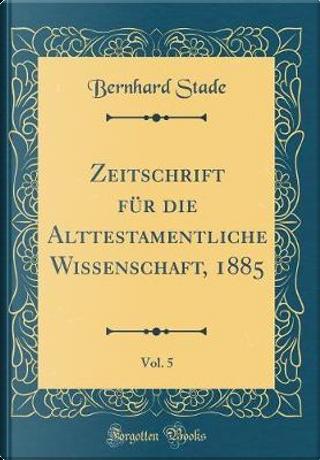 Zeitschrift für die Alttestamentliche Wissenschaft, 1885, Vol. 5 (Classic Reprint) by Bernhard Stade