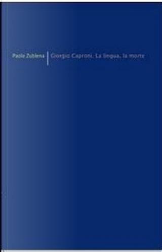 Giorgio Caproni. La lingua, la morte by Paolo Zublena