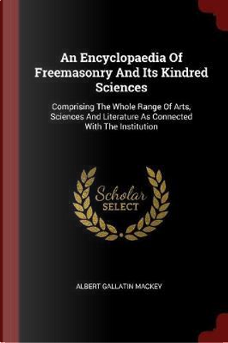 An Encyclopaedia of Freemasonry and Its Kindred Sciences by Albert Gallatin Mackey