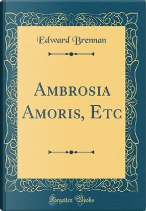 Ambrosia Amoris, Etc (Classic Reprint) by Edward Brennan