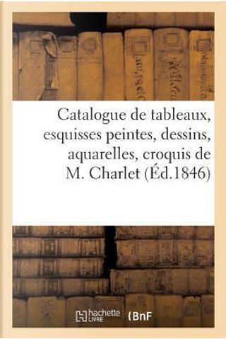 Catalogue de Tableaux, Esquisses Peintes, Dessins, Aquarelles, Croquis de M. Charlet by Sans Auteur