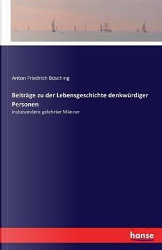 Beiträge zu der Lebensgeschichte denkwürdiger Personen by Anton Friedrich Büsching