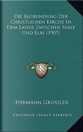 Die Begrundung Der Christlichen Kirche in Dem Lande Zwischen Saale Und Elbe (1907) by Hermann Grossler