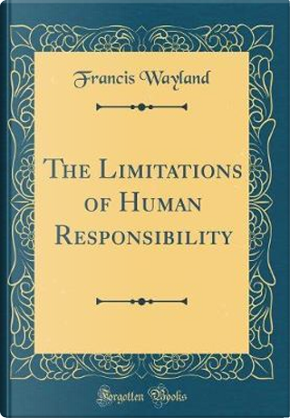 The Limitations of Human Responsibility (Classic Reprint) by Francis Wayland