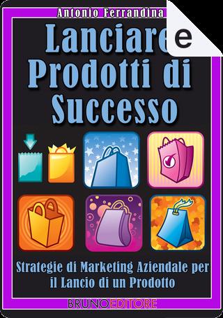 Lanciare prodotti di successo by Antonio Ferrandina